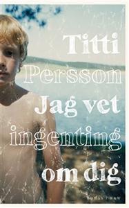 Jag vet ingenting om dig av Titti Persson